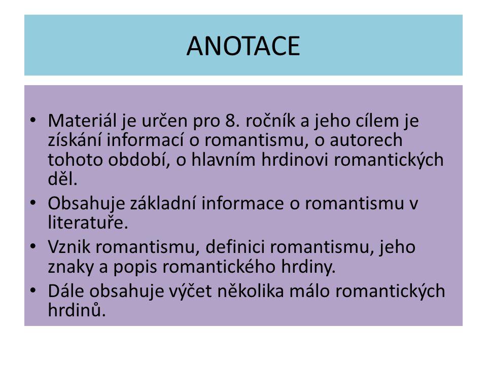 ANOTACE Materiál je určen pro 8. ročník a jeho cílem je získání informací o romantismu, o autorech tohoto období, o hlavním hrdinovi romantických děl.