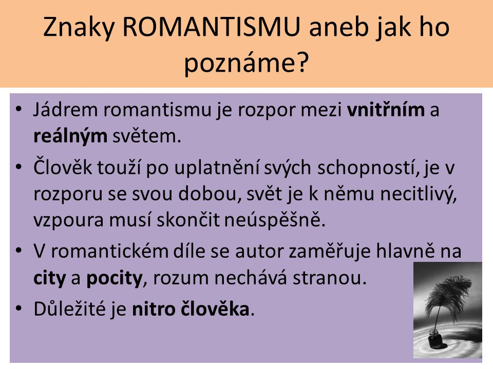 Znaky ROMANTISMU aneb jak ho poznáme? Jádrem romantismu je rozpor mezi vnitřním a reálným světem. Člověk touží po uplatnění svých schopností, je v roz