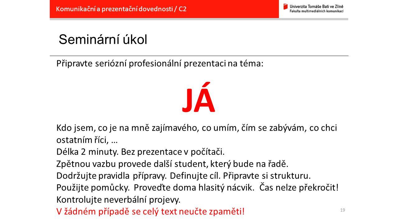 19 Seminární úkol Komunikační a prezentační dovednosti / C2 Připravte seriózní profesionální prezentaci na téma: JÁ Kdo jsem, co je na mně zajímavého,