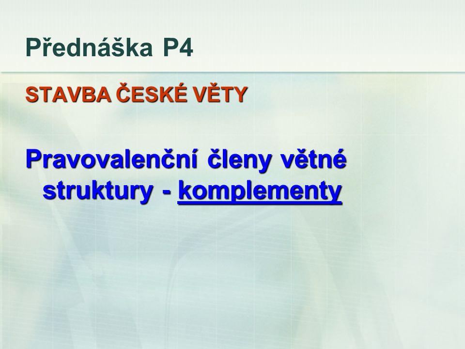 Přednáška P4 STAVBA ČESKÉ VĚTY Pravovalenční členy větné struktury - komplementy