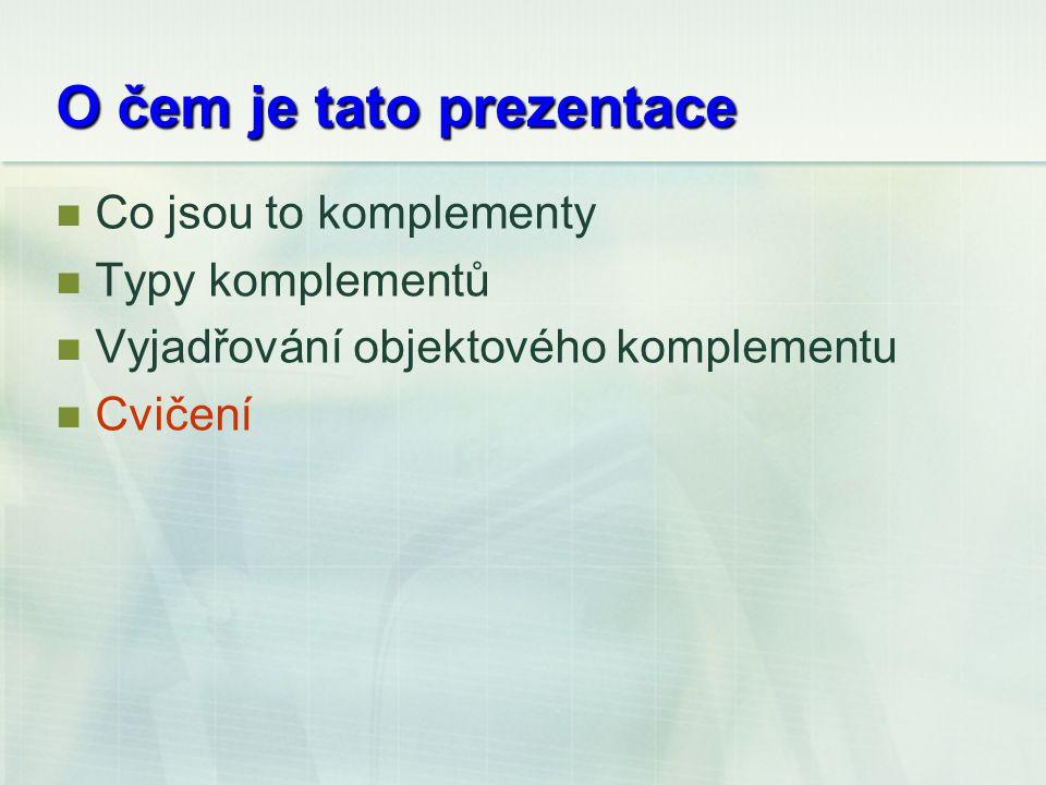 O čem je tato prezentace Co jsou to komplementy Typy komplementů Vyjadřování objektového komplementu Cvičení