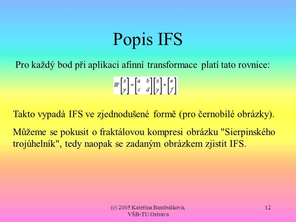 (c) 2005 Kateřina Bambušková, VŠB-TU Ostrava 12 Popis IFS Pro každý bod při aplikaci afinní transformace platí tato rovnice: Takto vypadá IFS ve zjedn