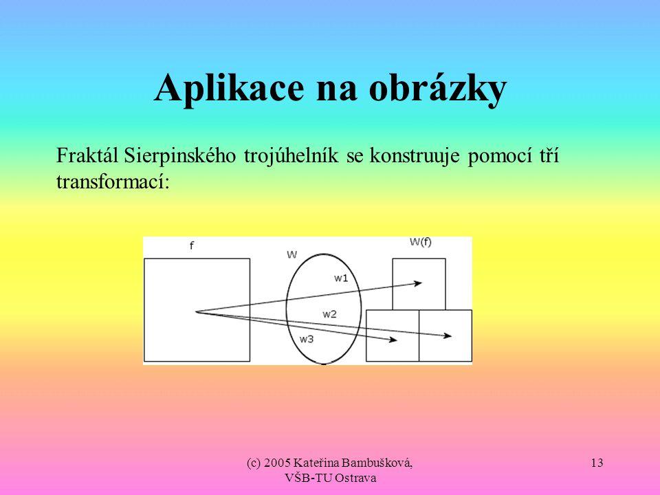 (c) 2005 Kateřina Bambušková, VŠB-TU Ostrava 13 Aplikace na obrázky Fraktál Sierpinského trojúhelník se konstruuje pomocí tří transformací: