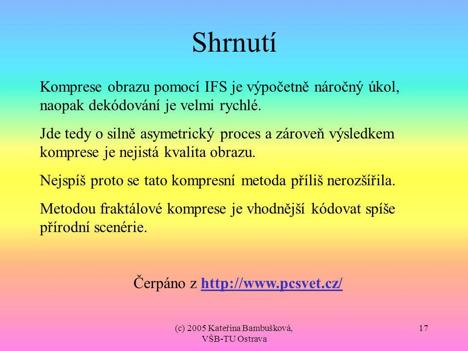 (c) 2005 Kateřina Bambušková, VŠB-TU Ostrava 17 Shrnutí Komprese obrazu pomocí IFS je výpočetně náročný úkol, naopak dekódování je velmi rychlé. Jde t