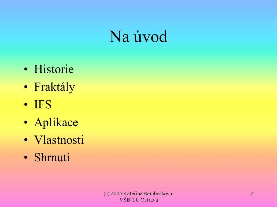 (c) 2005 Kateřina Bambušková, VŠB-TU Ostrava 3 Historie Fraktálová komprese je zhruba stejně stará jako standard JPEG V roce 1987 Michael Barnsley zveřejnil své výsledky dosažené implementací metody fraktálové komprese obrazu, které byly velmi zajímavé, ale ne příliš efektivní.
