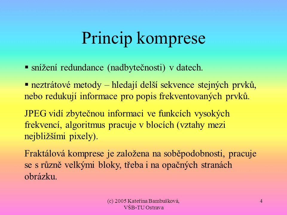 (c) 2005 Kateřina Bambušková, VŠB-TU Ostrava 4 Princip komprese  snížení redundance (nadbytečnosti) v datech.  neztrátové metody – hledají delší sek