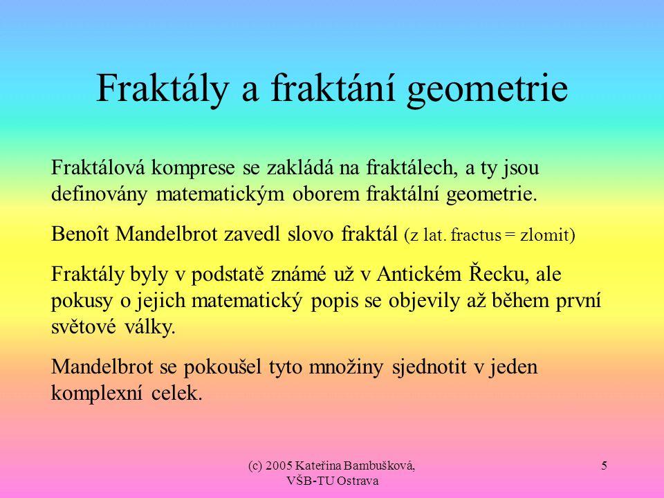 (c) 2005 Kateřina Bambušková, VŠB-TU Ostrava 5 Fraktály a fraktání geometrie Fraktálová komprese se zakládá na fraktálech, a ty jsou definovány matema