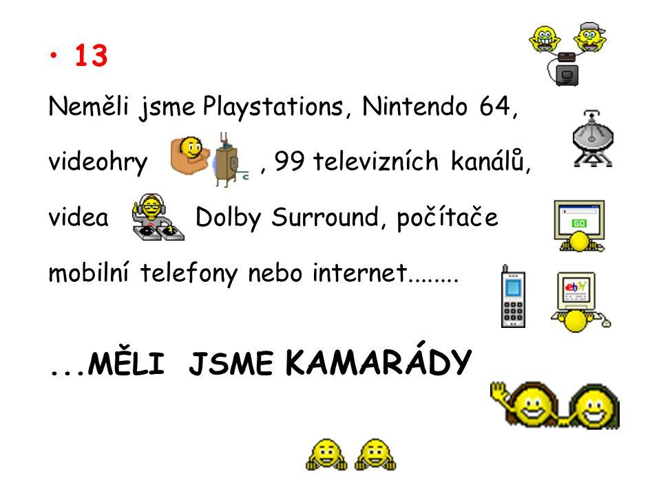 13 Neměli jsme Playstations, Nintendo 64, videohry, 99 televizních kanálů, videa Dolby Surround, počítače mobilní telefony nebo internet...........MĚL