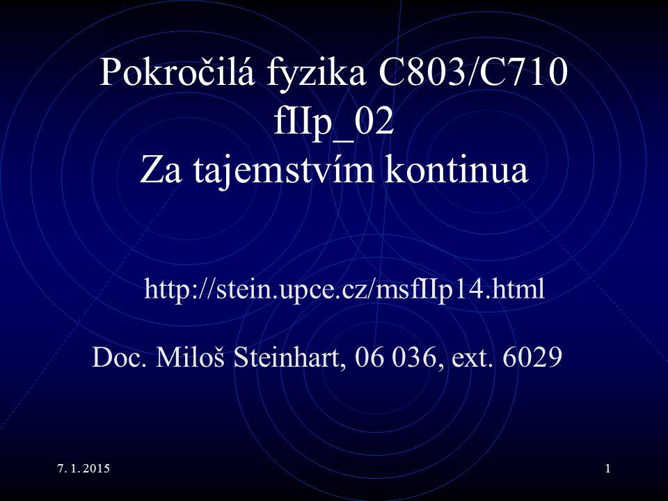 7. 1. 20151 Pokročilá fyzika C803/C710 fIIp_02 Za tajemstvím kontinua Doc. Miloš Steinhart, 06 036, ext. 6029 http://stein.upce.cz/msfIIp14.html