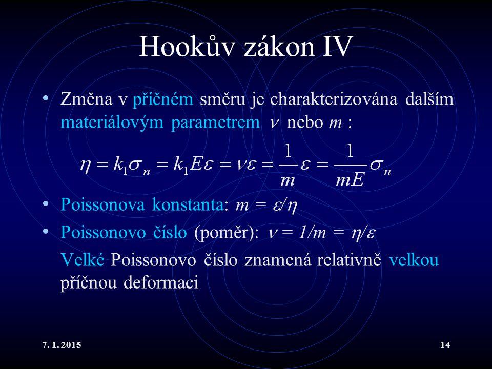 7. 1. 201514 Hookův zákon IV Změna v příčném směru je charakterizována dalším materiálovým parametrem nebo m : Poissonova konstanta: m =  /  Poisson
