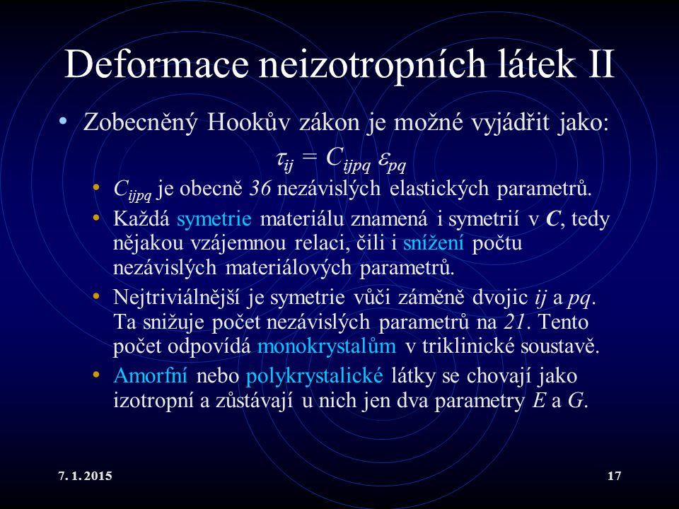 7. 1. 201517 Deformace neizotropních látek II Zobecněný Hookův zákon je možné vyjádřit jako:  ij = C ijpq  pq C ijpq je obecně 36 nezávislých elasti