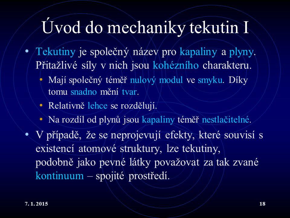 7. 1. 201518 Úvod do mechaniky tekutin I Tekutiny je společný název pro kapaliny a plyny. Přitažlivé síly v nich jsou kohézního charakteru. Mají spole
