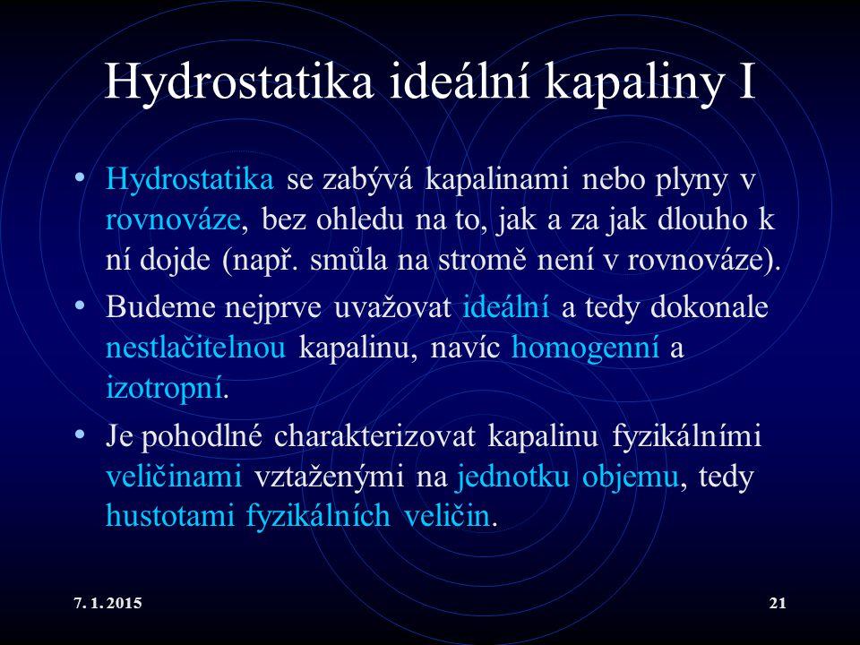 7. 1. 201521 Hydrostatika ideální kapaliny I Hydrostatika se zabývá kapalinami nebo plyny v rovnováze, bez ohledu na to, jak a za jak dlouho k ní dojd