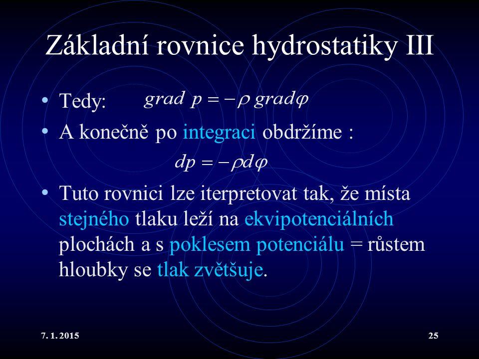 7. 1. 201525 Základní rovnice hydrostatiky III Tedy: A konečně po integraci obdržíme : Tuto rovnici lze iterpretovat tak, že místa stejného tlaku leží