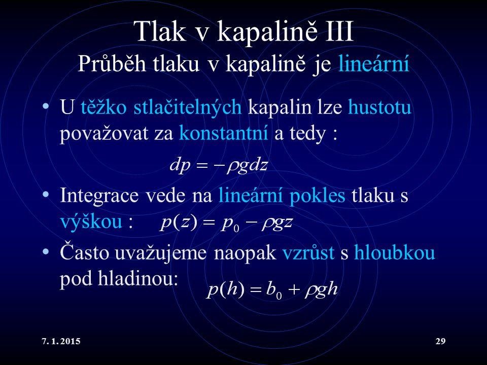 7. 1. 201529 Tlak v kapalině III Průběh tlaku v kapalině je lineární U těžko stlačitelných kapalin lze hustotu považovat za konstantní a tedy : Integr