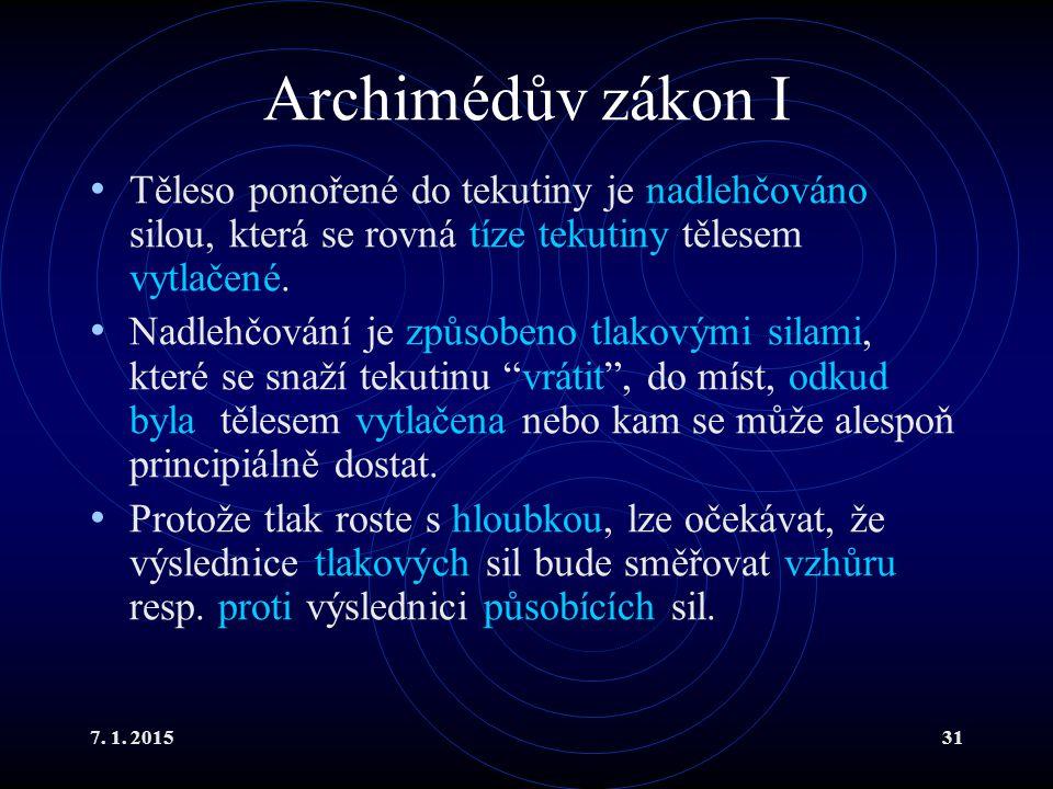 7. 1. 201531 Archimédův zákon I Těleso ponořené do tekutiny je nadlehčováno silou, která se rovná tíze tekutiny tělesem vytlačené. Nadlehčování je způ
