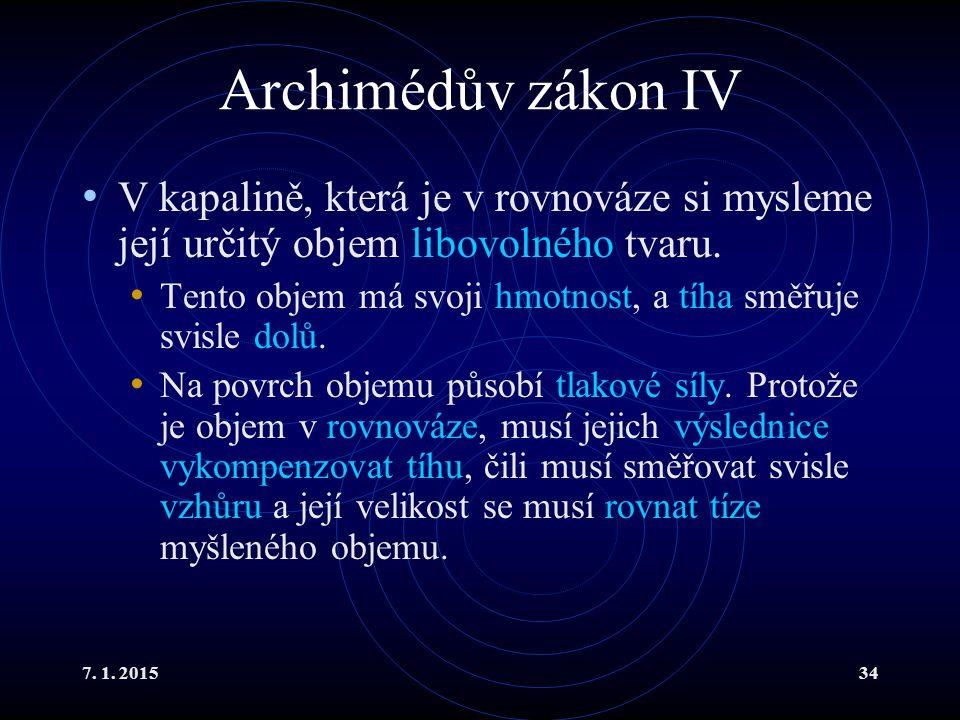 7. 1. 201534 Archimédův zákon IV V kapalině, která je v rovnováze si mysleme její určitý objem libovolného tvaru. Tento objem má svoji hmotnost, a tíh