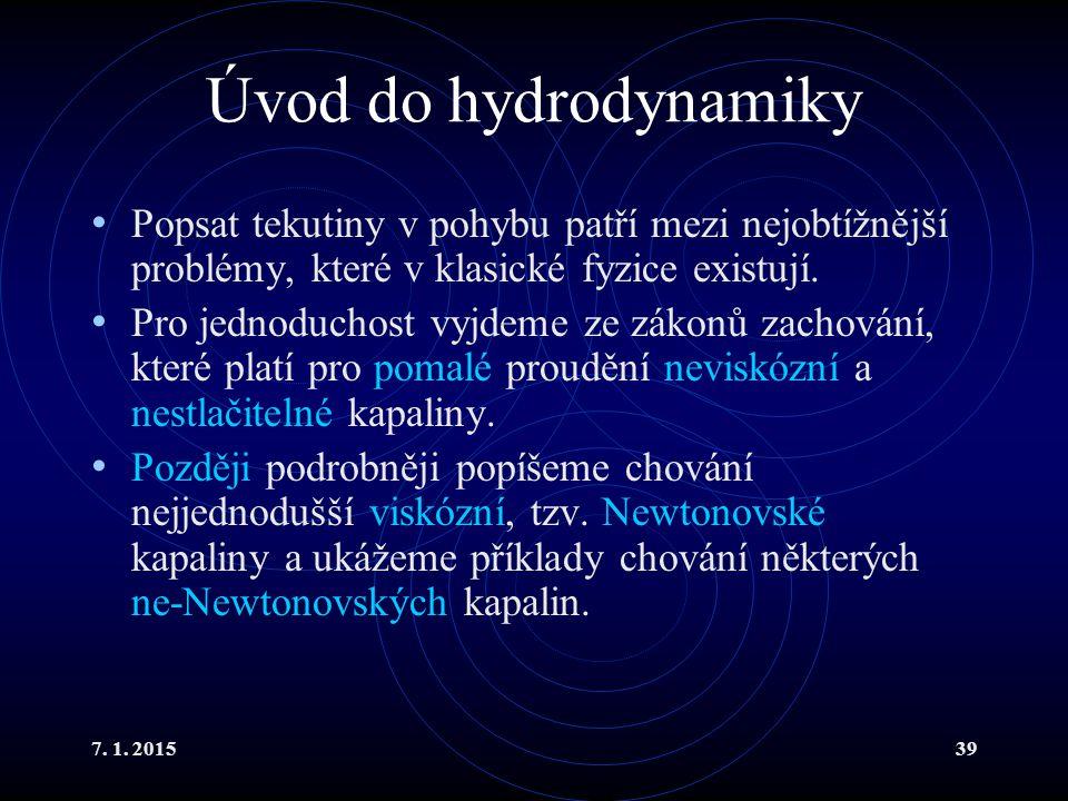 7. 1. 201539 Úvod do hydrodynamiky Popsat tekutiny v pohybu patří mezi nejobtížnější problémy, které v klasické fyzice existují. Pro jednoduchost vyjd