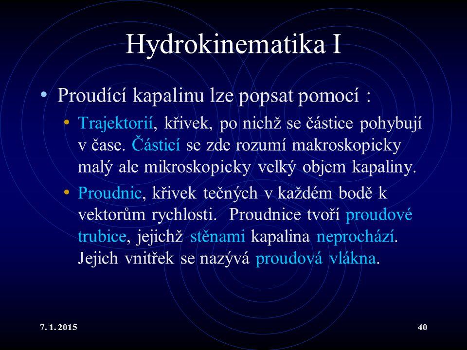 7. 1. 201540 Hydrokinematika I Proudící kapalinu lze popsat pomocí : Trajektorií, křivek, po nichž se částice pohybují v čase. Částicí se zde rozumí m