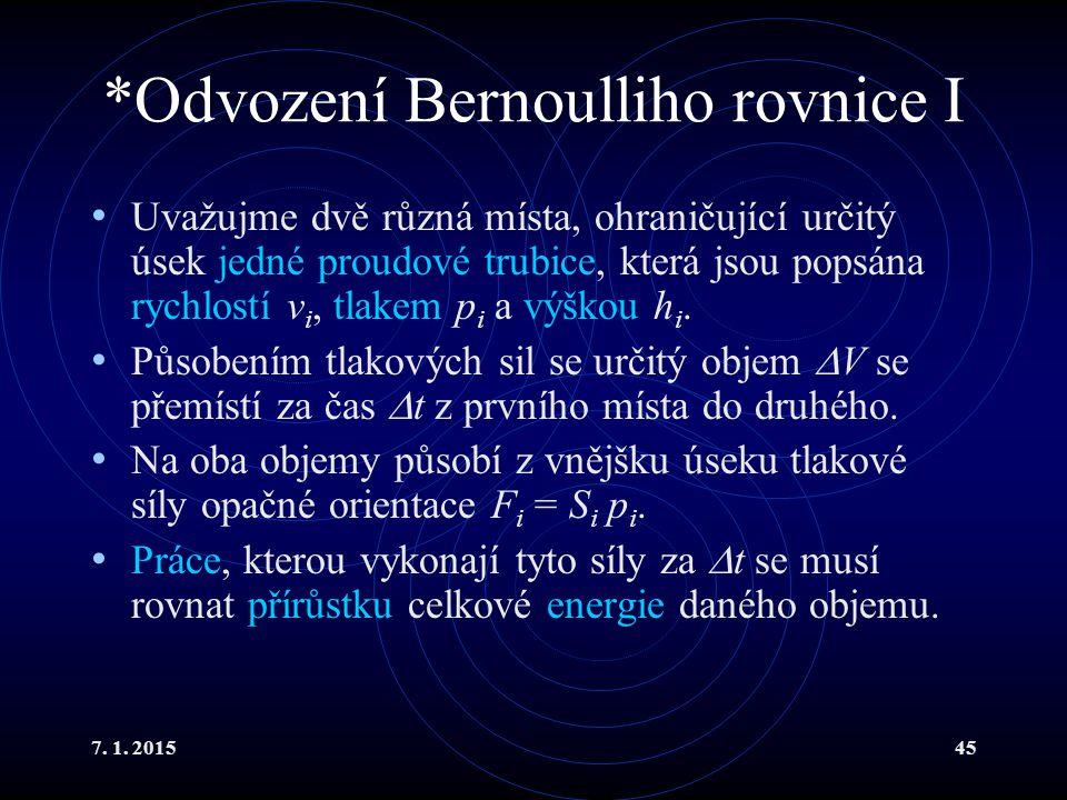 7. 1. 201545 *Odvození Bernoulliho rovnice I Uvažujme dvě různá místa, ohraničující určitý úsek jedné proudové trubice, která jsou popsána rychlostí v