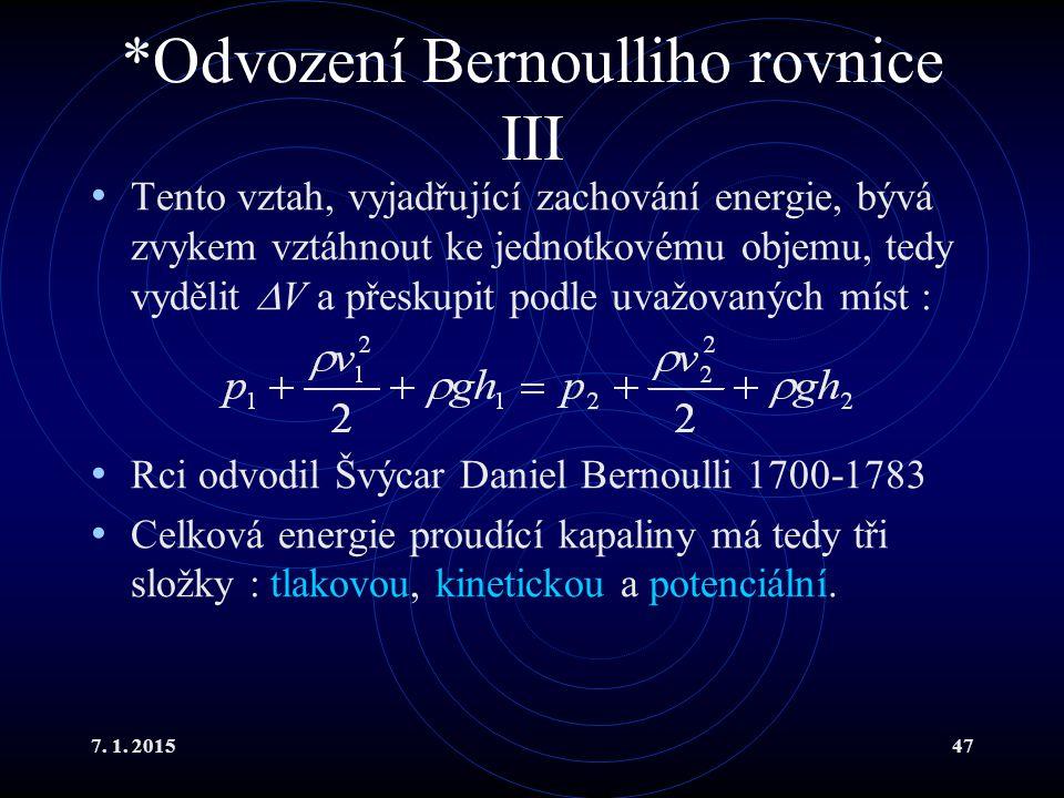 7. 1. 201547 *Odvození Bernoulliho rovnice III Tento vztah, vyjadřující zachování energie, bývá zvykem vztáhnout ke jednotkovému objemu, tedy vydělit