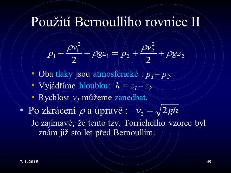 7. 1. 201549 Použití Bernoulliho rovnice II Oba tlaky jsou atmosférické : p 1 = p 2. Vyjádříme hloubku: h = z 1 – z 2 Rychlost v 1 můžeme zanedbat. Po