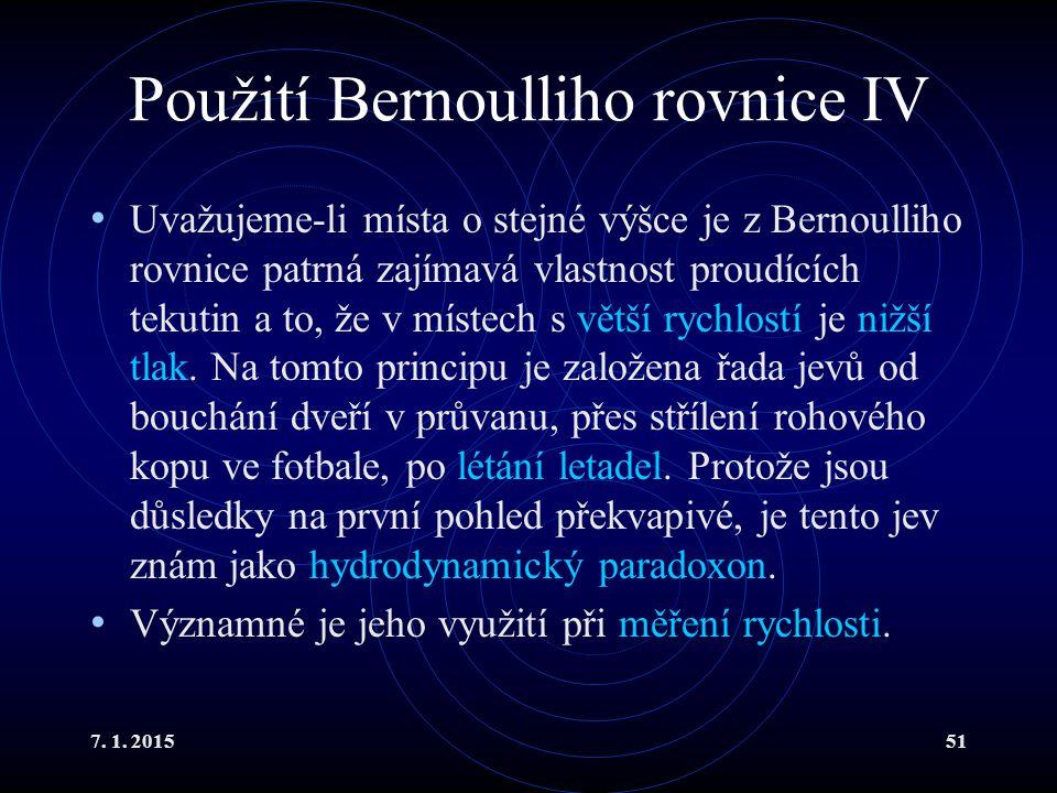 7. 1. 201551 Použití Bernoulliho rovnice IV Uvažujeme-li místa o stejné výšce je z Bernoulliho rovnice patrná zajímavá vlastnost proudících tekutin a