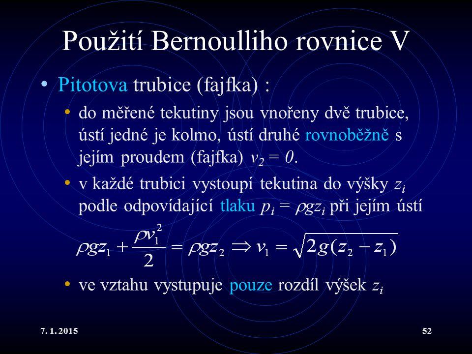 7. 1. 201552 Použití Bernoulliho rovnice V Pitotova trubice (fajfka) : do měřené tekutiny jsou vnořeny dvě trubice, ústí jedné je kolmo, ústí druhé ro