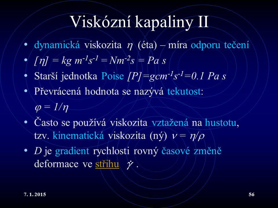 7. 1. 201556 Viskózní kapaliny II dynamická viskozita  (éta) – míra odporu tečení [  ] = kg m -1 s -1 = Nm -2 s = Pa s Starší jednotka Poise [P]=gcm