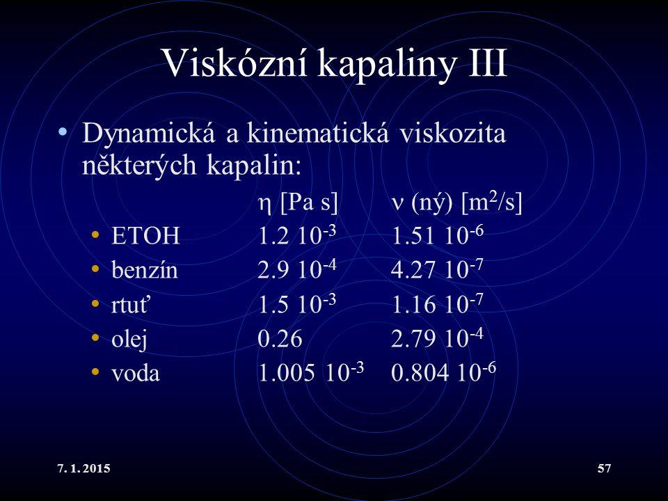 7. 1. 201557 Viskózní kapaliny III Dynamická a kinematická viskozita některých kapalin:  [Pa s] (ný) [m 2 /s] ETOH 1.2 10 -3 1.51 10 -6 benzín2.9 10