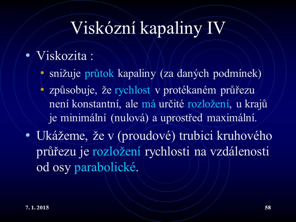 7. 1. 201558 Viskózní kapaliny IV Viskozita : snižuje průtok kapaliny (za daných podmínek) způsobuje, že rychlost v protékaném průřezu není konstantní
