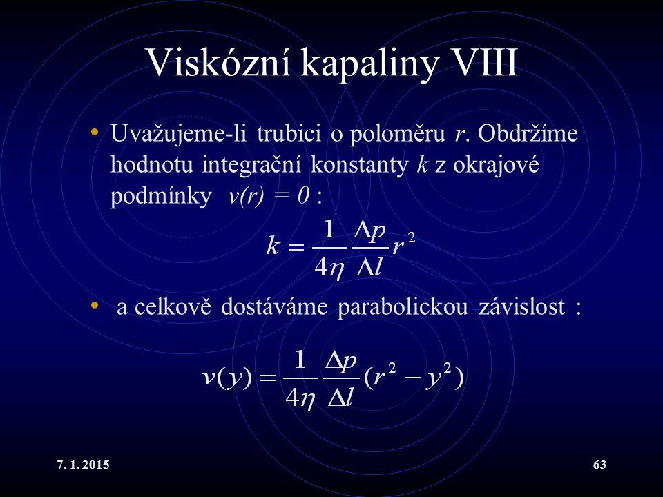 7. 1. 201563 Viskózní kapaliny VIII Uvažujeme-li trubici o poloměru r. Obdržíme hodnotu integrační konstanty k z okrajové podmínky v(r) = 0 : a celkov