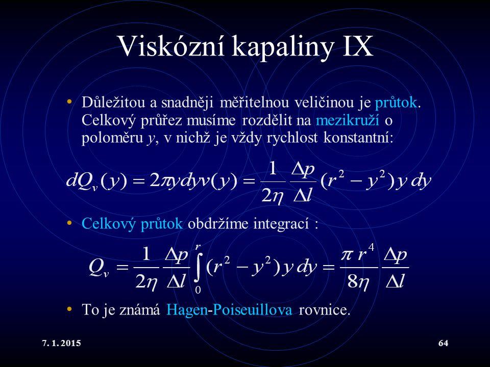 7. 1. 201564 Viskózní kapaliny IX Důležitou a snadněji měřitelnou veličinou je průtok. Celkový průřez musíme rozdělit na mezikruží o poloměru y, v nic