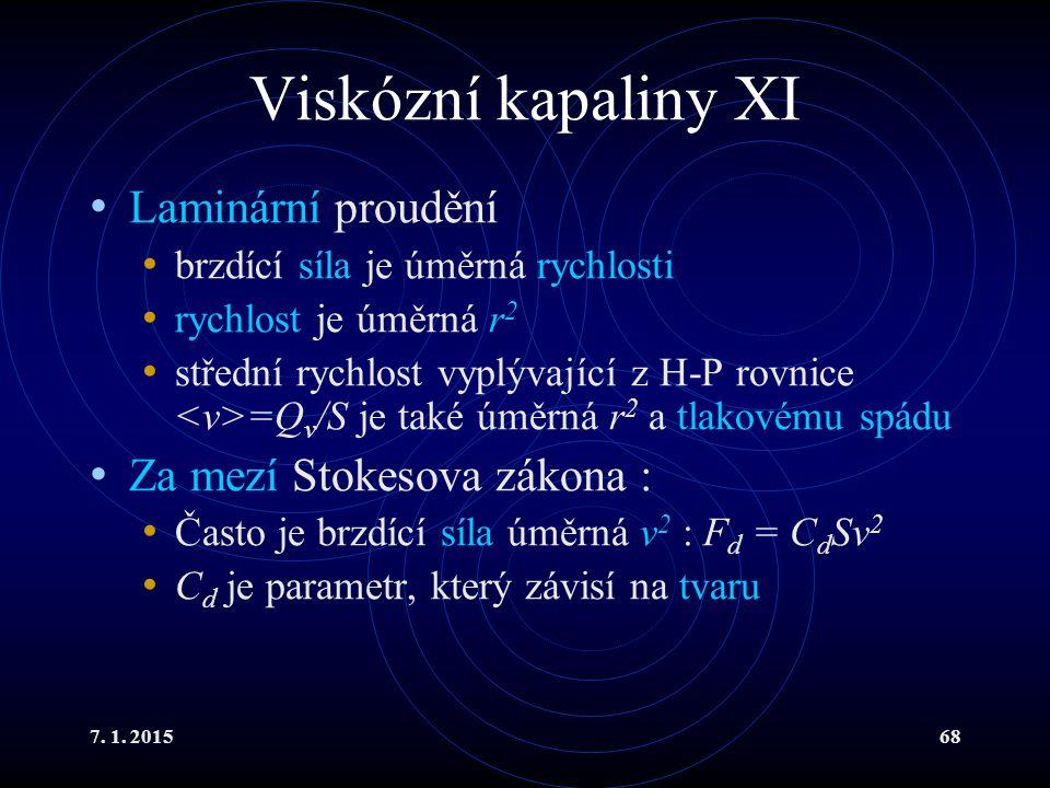 7. 1. 201568 Viskózní kapaliny XI Laminární proudění brzdící síla je úměrná rychlosti rychlost je úměrná r 2 střední rychlost vyplývající z H-P rovnic