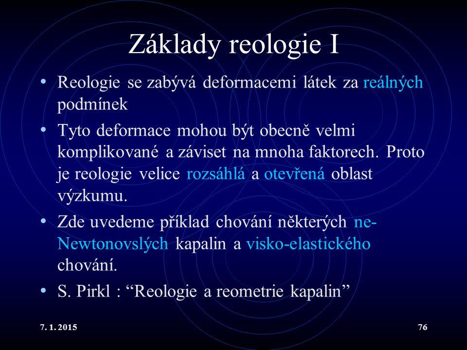 7. 1. 201576 Základy reologie I Reologie se zabývá deformacemi látek za reálných podmínek Tyto deformace mohou být obecně velmi komplikované a záviset