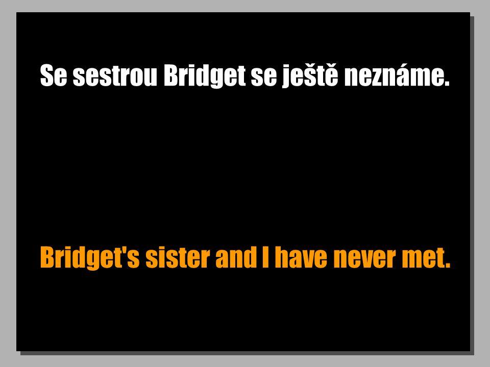Se sestrou Bridget se ještě neznáme. Bridget s sister and I have never met.