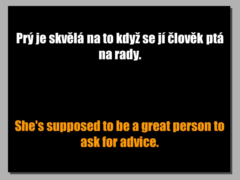 Prý je skvělá na to když se jí člověk ptá na rady. She's supposed to be a great person to ask for advice.
