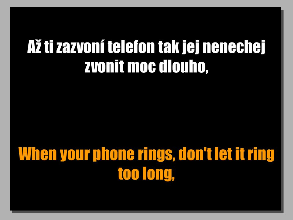 Až ti zazvoní telefon tak jej nenechej zvonit moc dlouho, When your phone rings, don t let it ring too long,