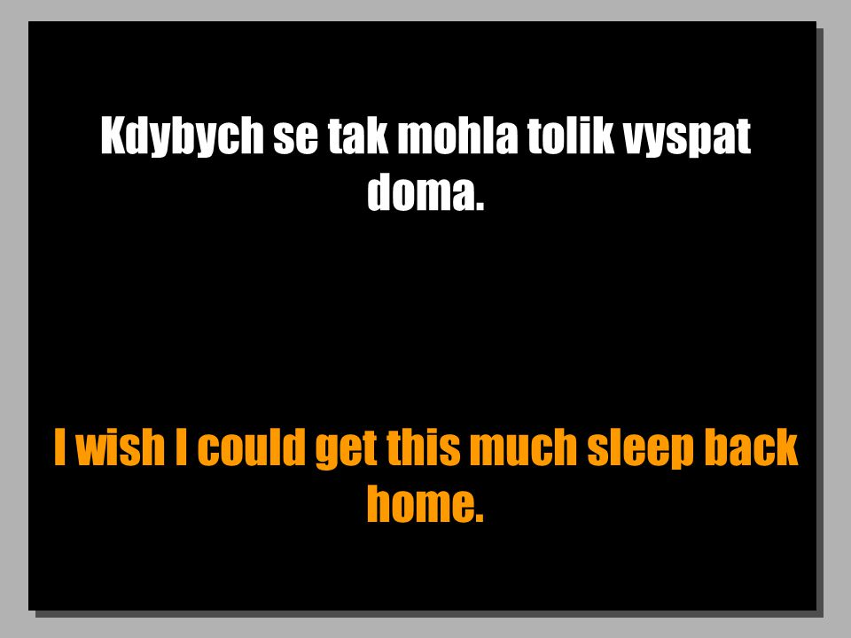 Kdybych se tak mohla tolik vyspat doma. I wish I could get this much sleep back home.