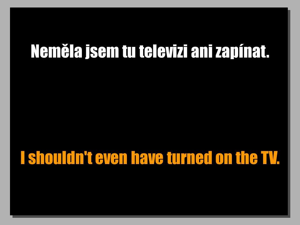 Neměla jsem tu televizi ani zapínat. I shouldn t even have turned on the TV.