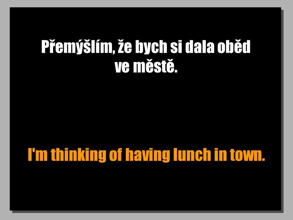 Přemýšlím, že bych si dala oběd ve městě. I m thinking of having lunch in town.