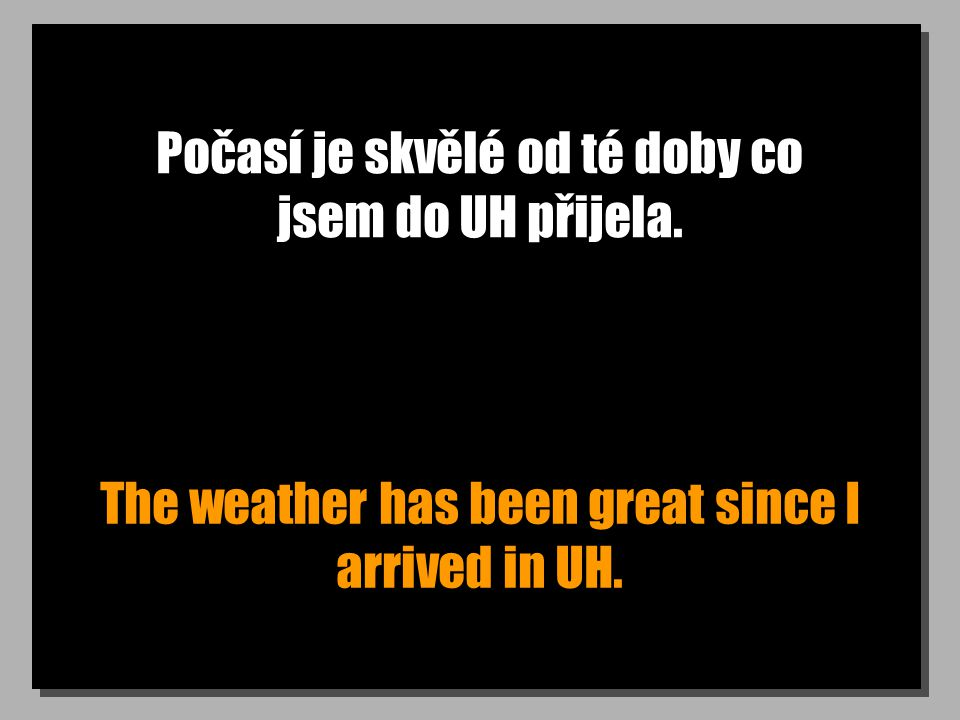 Počasí je skvělé od té doby co jsem do UH přijela. The weather has been great since I arrived in UH.