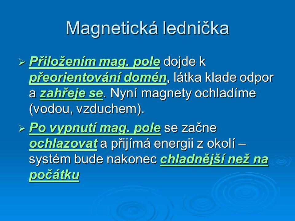 Magnetická lednička  Přiložením mag. pole dojde k přeorientování domén, látka klade odpor a zahřeje se. Nyní magnety ochladíme (vodou, vzduchem).  P