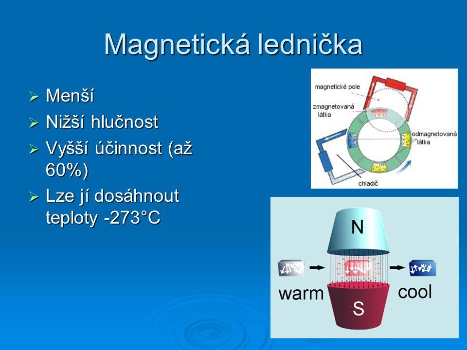 Magnetická lednička  Menší  Nižší hlučnost  Vyšší účinnost (až 60%)  Lze jí dosáhnout teploty -273°C