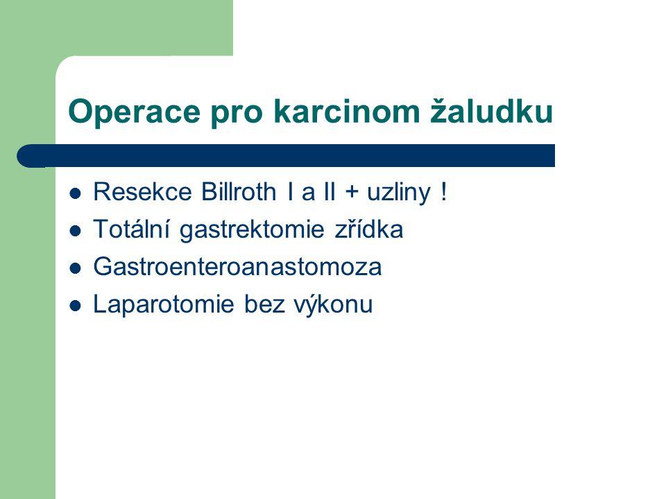 Operace pro karcinom žaludku Resekce Billroth I a II + uzliny ! Totální gastrektomie zřídka Gastroenteroanastomoza Laparotomie bez výkonu