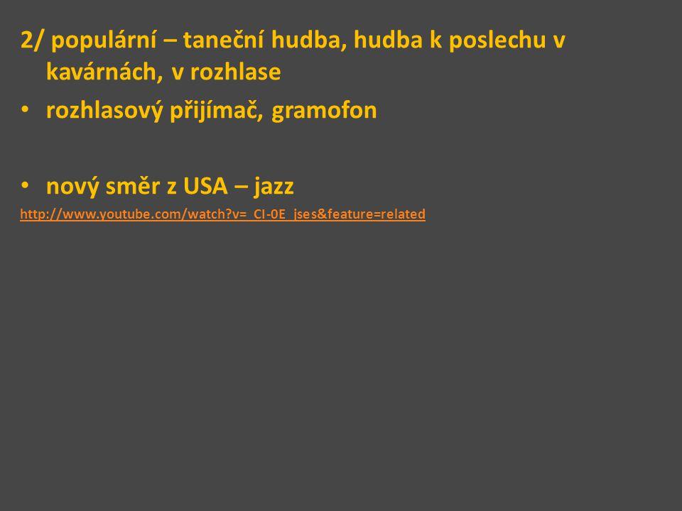 2/ populární – taneční hudba, hudba k poslechu v kavárnách, v rozhlase rozhlasový přijímač, gramofon nový směr z USA – jazz http://www.youtube.com/wat