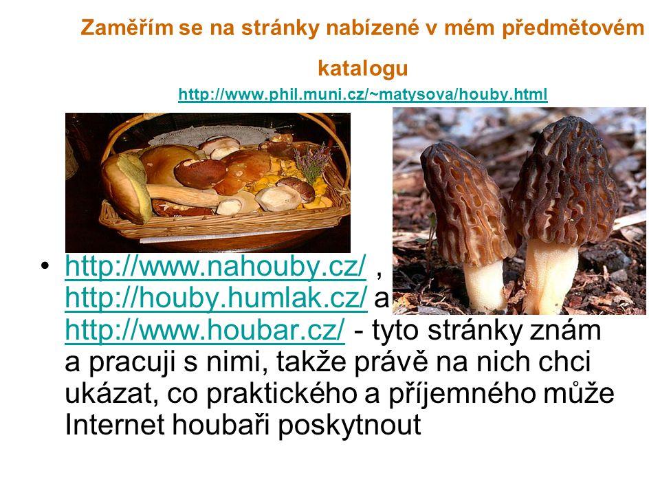 Zaměřím se na stránky nabízené v mém předmětovém katalogu http://www.phil.muni.cz/~matysova/houby.html http://www.phil.muni.cz/~matysova/houby.html http://www.nahouby.cz/, http://houby.humlak.cz/ a http://www.houbar.cz/ - tyto stránky znám a pracuji s nimi, takže právě na nich chci ukázat, co praktického a příjemného může Internet houbaři poskytnouthttp://www.nahouby.cz/ http://houby.humlak.cz/ http://www.houbar.cz/