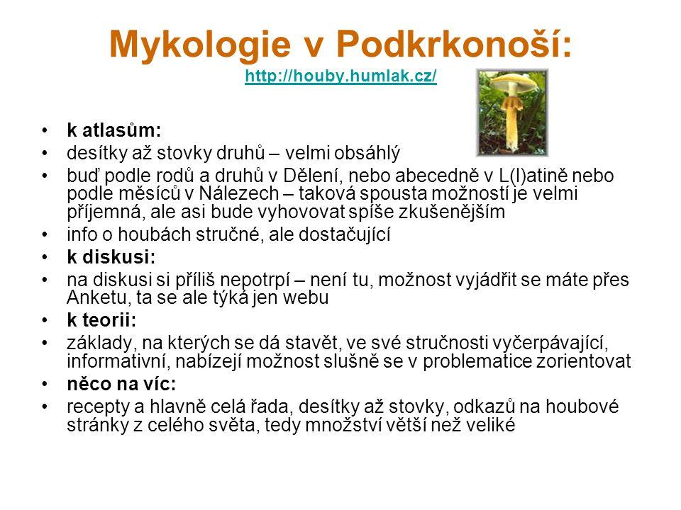 Mykologie v Podkrkonoší: http://houby.humlak.cz/ http://houby.humlak.cz/ k atlasům: desítky až stovky druhů – velmi obsáhlý buď podle rodů a druhů v Dělení, nebo abecedně v L(l)atině nebo podle měsíců v Nálezech – taková spousta možností je velmi příjemná, ale asi bude vyhovovat spíše zkušenějším info o houbách stručné, ale dostačující k diskusi: na diskusi si příliš nepotrpí – není tu, možnost vyjádřit se máte přes Anketu, ta se ale týká jen webu k teorii: základy, na kterých se dá stavět, ve své stručnosti vyčerpávající, informativní, nabízejí možnost slušně se v problematice zorientovat něco na víc: recepty a hlavně celá řada, desítky až stovky, odkazů na houbové stránky z celého světa, tedy množství větší než veliké