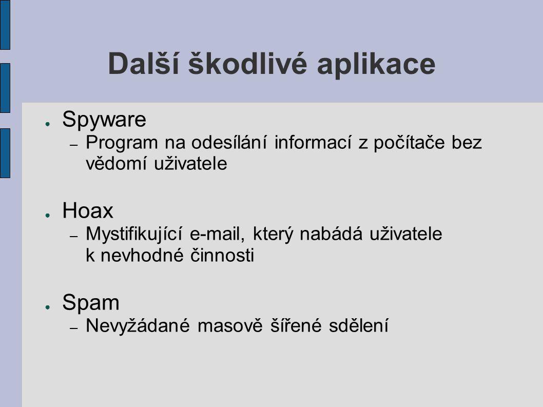 Další škodlivé aplikace ● Spyware – Program na odesílání informací z počítače bez vědomí uživatele ● Hoax – Mystifikující e-mail, který nabádá uživatele k nevhodné činnosti ● Spam – Nevyžádané masově šířené sdělení