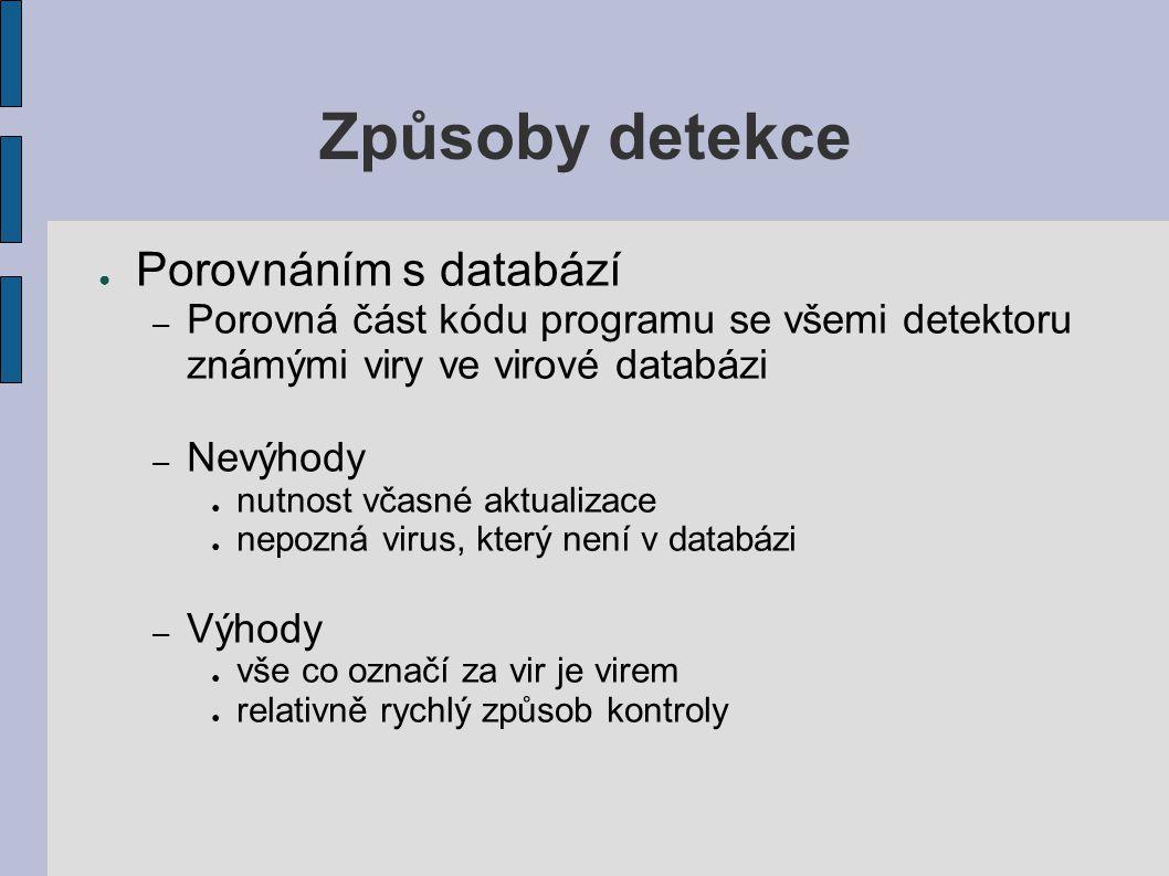 Způsoby detekce ● Porovnáním s databází – Porovná část kódu programu se všemi detektoru známými viry ve virové databázi – Nevýhody ● nutnost včasné aktualizace ● nepozná virus, který není v databázi – Výhody ● vše co označí za vir je virem ● relativně rychlý způsob kontroly
